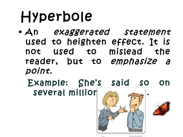 Hyperbole <ul><li>An  exaggerated statement  used to heighten effect. It is not used to mislead the reader, but to  emphas...