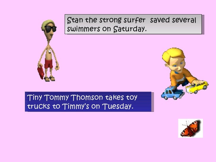 Stan the strong surfer  saved several swimmers on Saturday.  Tiny Tommy Thomson takes toy trucks to Timmy's on Tuesday.  ...