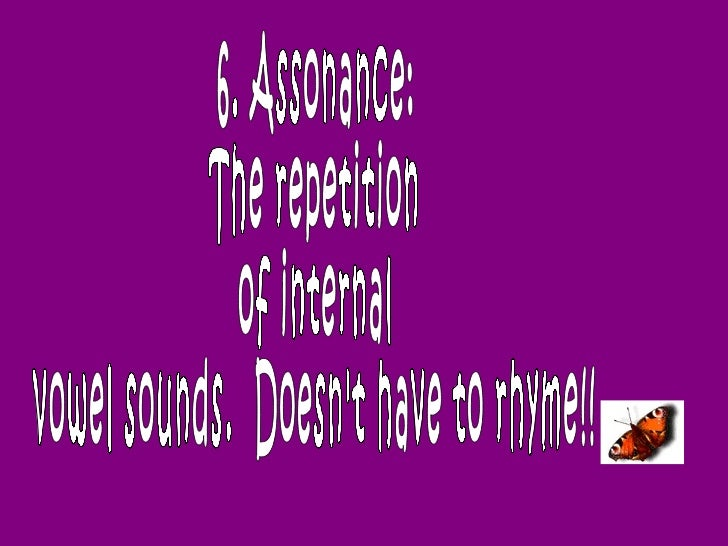 6. Assonance:  The repetition  of internal  vowel sounds.  Doesn't have to rhyme!!