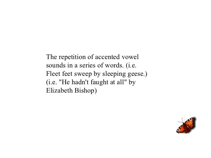 """The repetition of accented vowel sounds in a series of words. (i.e. Fleet feet sweep by sleeping geese.) (i.e. """"He ha..."""
