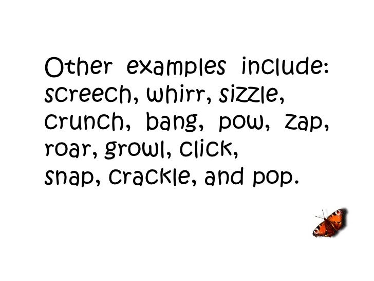 Other examples include: screech, whirr, sizzle, crunch, bang, pow, zap, roar, growl, click, snap, crackle, and pop.