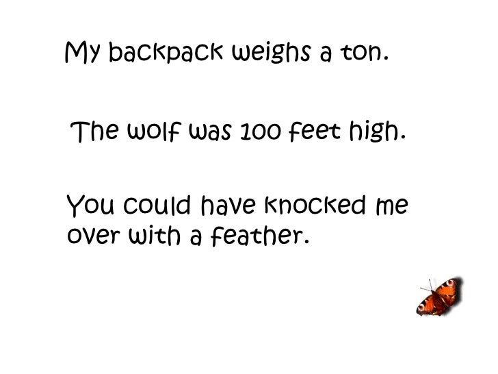My backpack weighs a ton. The wolf was 100 feet high. You could have knocked me over with a feather.
