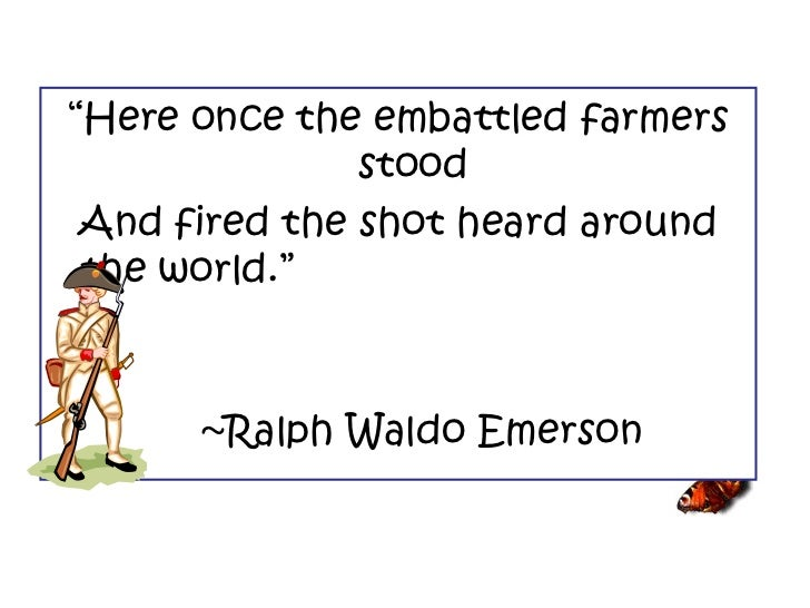 """"""" Here once the embattled farmers stood And fired the shot heard around the world.""""  ~Ralph Waldo Emerson"""