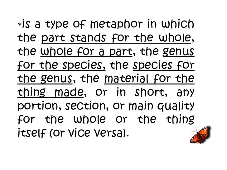 * is a type of metaphor in which the  part stands for the whole , the  whole for a part , the  genus for the species,  the...
