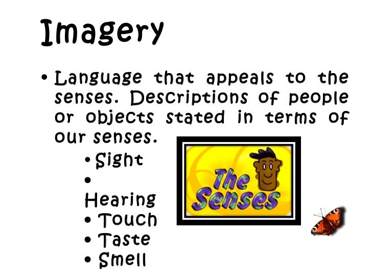 Imagery   <ul><li>Language that appeals to the senses. Descriptions of people or objects stated in terms of our senses.  <...
