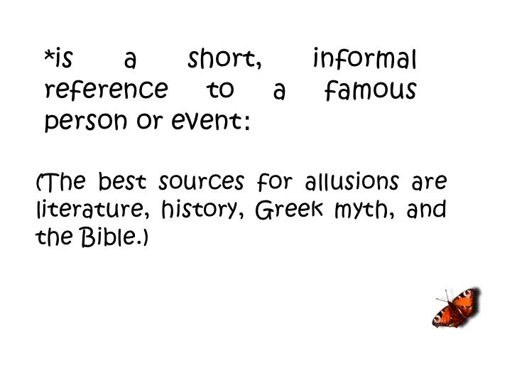 (The best sources for allusions are literature, history, Greek myth, and the Bible.)   *is a short, informal reference to ...
