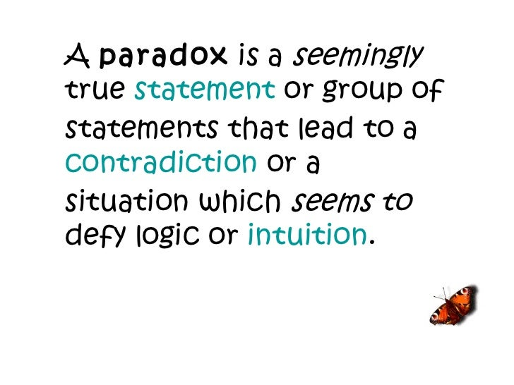 A  paradox  is a  seemingly  true  statement  or group of statements that lead to a  contradiction  or a situation which  ...