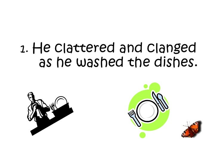 1.  He clattered and clanged as he washed the dishes.