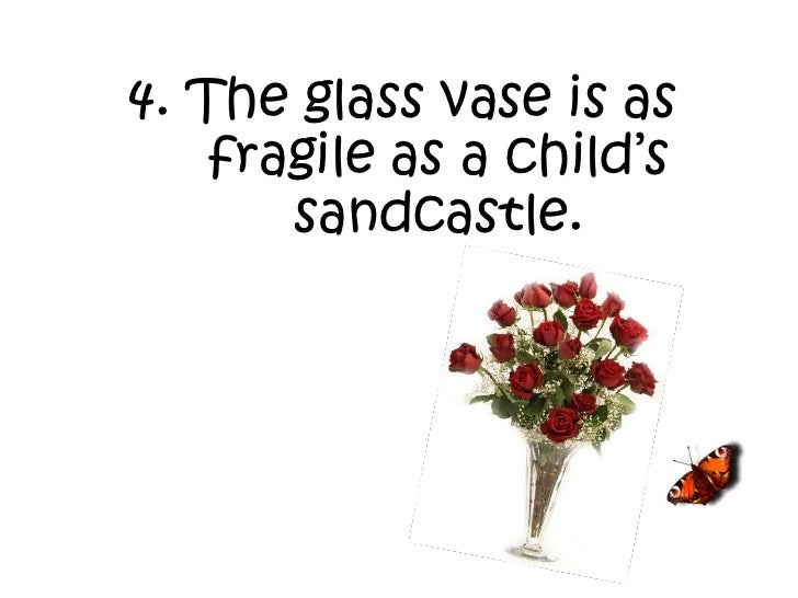 4. The glass vase is as fragile as a child's sandcastle.