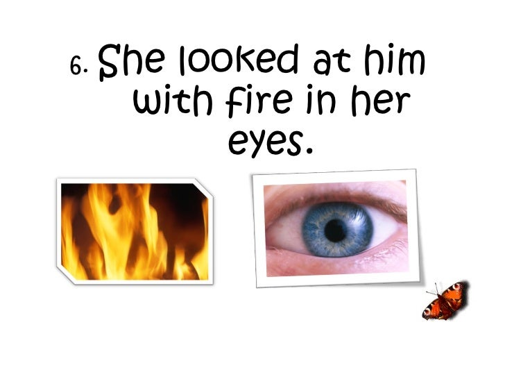 6.  She looked at him with fire in her eyes.