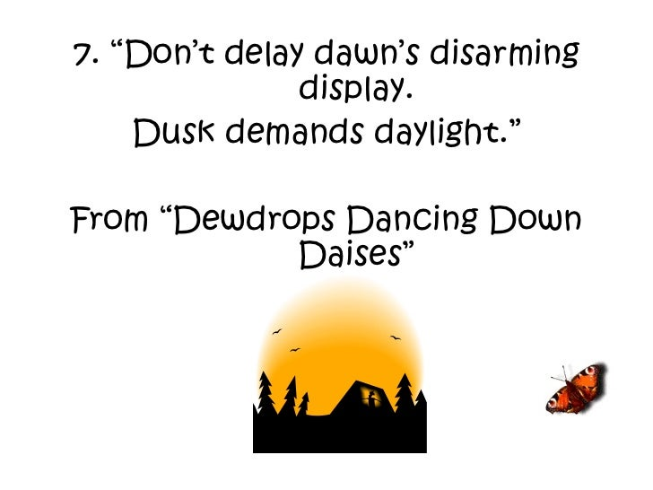 """7. """"Don't delay dawn's disarming display. Dusk demands daylight."""" From """"Dewdrops Dancing Down Daises"""""""