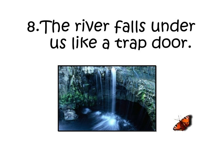 8.The river falls under us like a trap door.