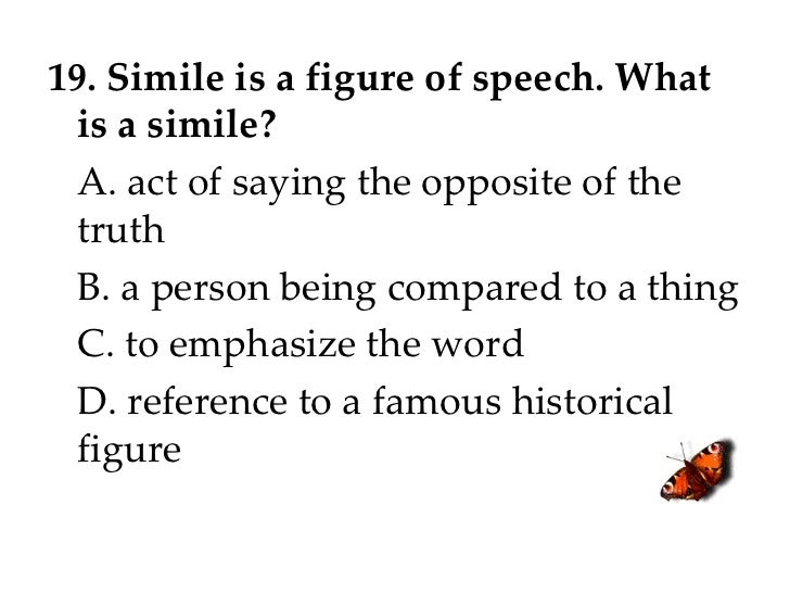 19. Simile is a figure of speech. What is a simile? A. act of saying the opposite of the truth B. a person being compared ...