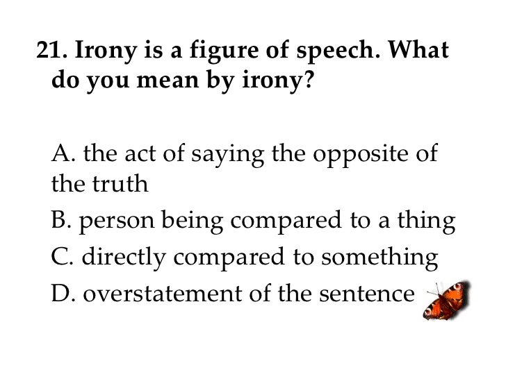 21. Irony is a figure of speech. What do you mean by irony? A. the act of saying the opposite of the truth B. person being...