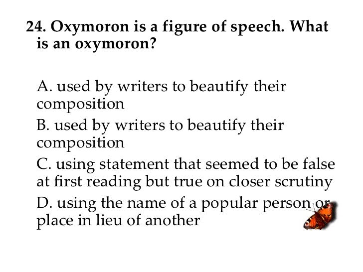 24. Oxymoron is a figure of speech. What is an oxymoron? A. used by writers to beautify their composition B. used by write...