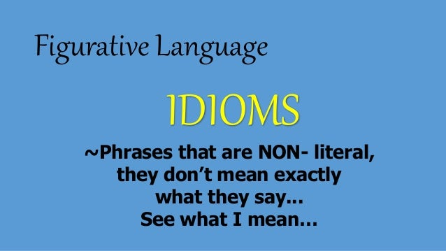 Figurative Language IDIOMS ~Phrases that are NON- literal, they don't mean exactly what they say... See what I mean…