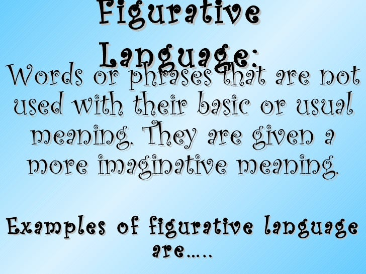 Figurative Language: Words or phrases that are not used with their basic or usual meaning. They are given a more imaginati...