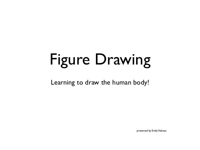 Figure DrawingLearning to draw the human body!presented by EmilyValenza