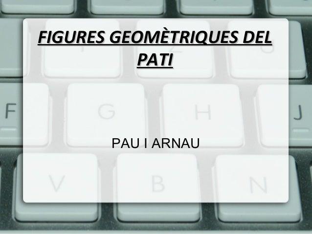 FIGURES GEOMÈTRIQUES DEL          PATI       PAU I ARNAU