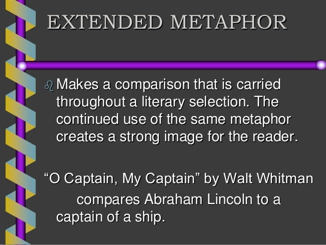 whitmans use of extended metaphor in o The extended metaphors in each poem create interesting imagery, providing more insight into the authors feelings about the subject placing an idea like hope into the bird metaphor allows dickinson to convey the persevering nature of hope in a more powerful manner than plainly saying hope is persevering.