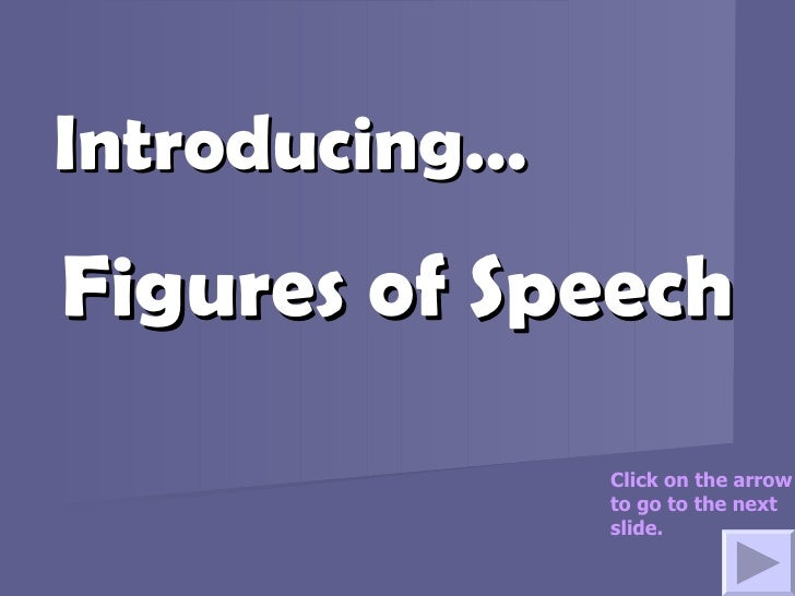 Figures of Speech Introducing… Click on the arrow to go to the next slide.