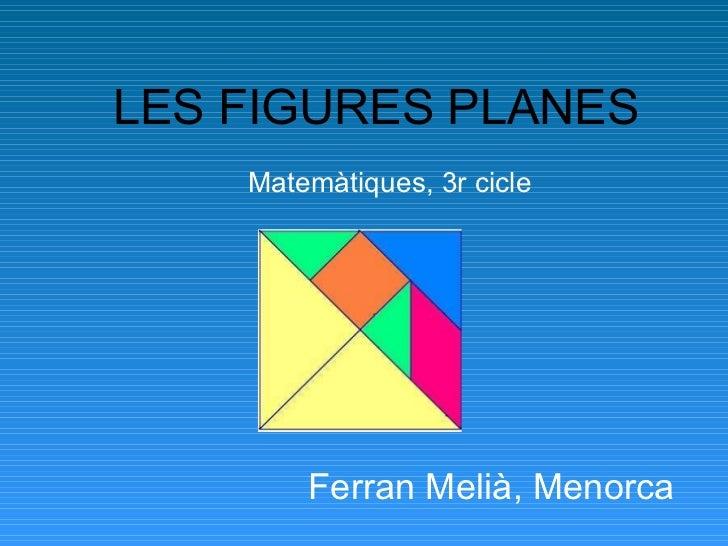 LES FIGURES PLANES Matemàtiques, 3r cicle Ferran Melià, Menorca