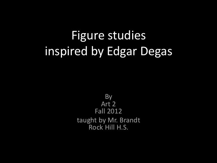 Figure studiesinspired by Edgar Degas              By             Art 2          Fall 2012     taught by Mr. Brandt       ...