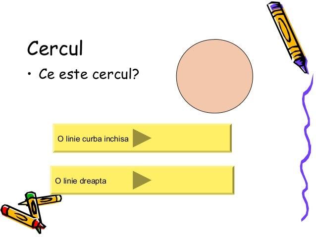 Cercul • Ce este cercul? O linie curba inchisa O linie dreapta