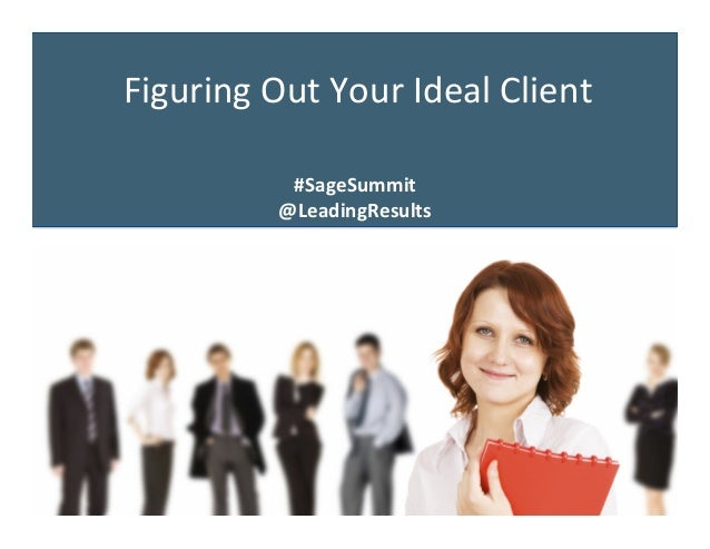 Figuring	   Out	   Your	   Ideal	   Client	    #SageSummit	    @LeadingResults