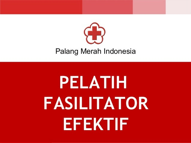 Palang Merah Indonesia PELATIH FASILITATOR EFEKTIF