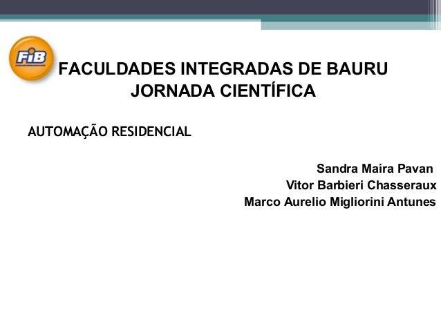 FACULDADES INTEGRADAS DE BAURU JORNADA CIENTÍFICA AUTOMAÇÃO RESIDENCIAL Sandra Maíra Pavan Vitor Barbieri Chasseraux Marco...