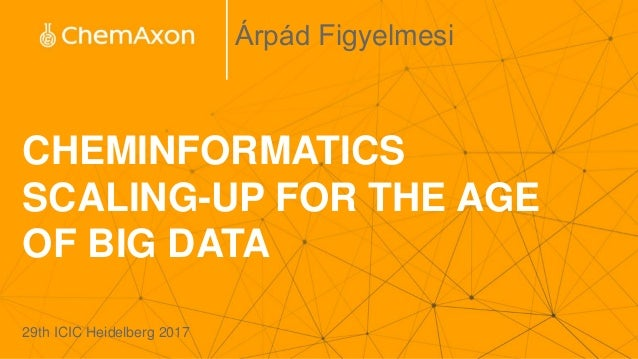 CHEMINFORMATICS SCALING-UP FOR THE AGE OF BIG DATA Árpád Figyelmesi 29th ICIC Heidelberg 2017
