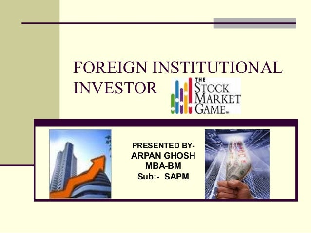 FOREIGN INSTITUTIONALINVESTOR     PRESENTED BY-     ARPAN GHOSH       MBA-BM      Sub:- SAPM