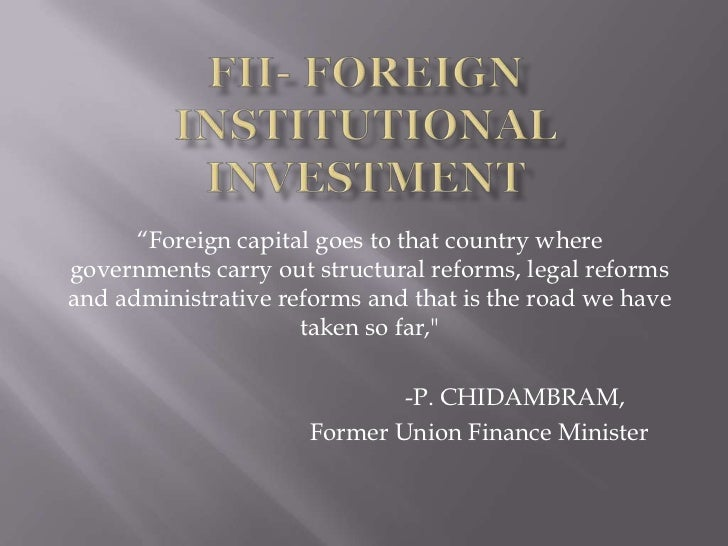 "FII- Foreign Institutional Investment<br />""Foreign capital goes to that country where governments carry out structural re..."