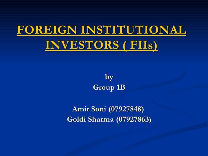 FOREIGN INSTITUTIONAL INVESTORS ( FIIs) by Group 1B Amit Soni (07927848)  Goldi Sharma (07927863 )