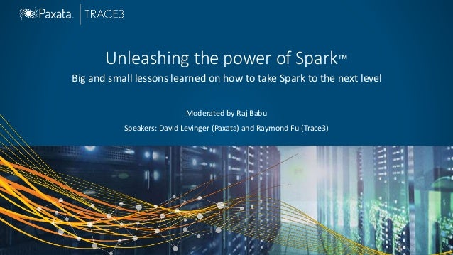 Unleashing the power of Spark™ Big and small lessons learned on how to take Spark to the next level Moderated by Raj Babu ...