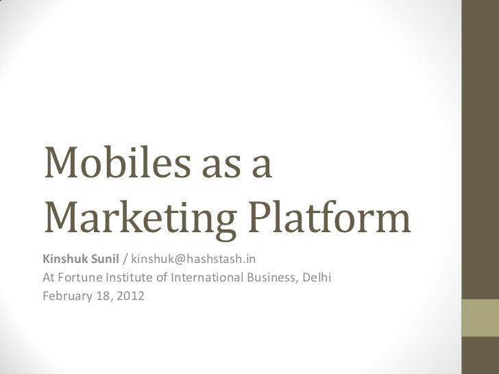 Mobiles as aMarketing PlatformKinshuk Sunil / kinshuk@hashstash.inAt Fortune Institute of International Business, DelhiFeb...