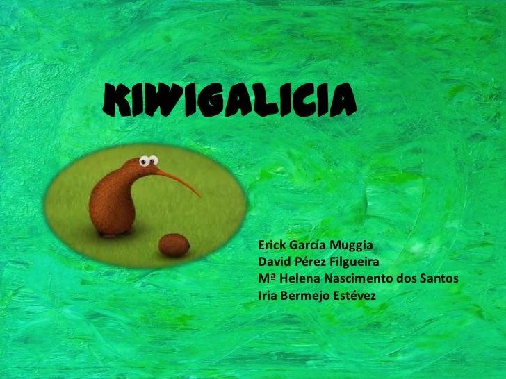 KIWIGALICIA<br />Erick García Muggia<br />David Pérez Filgueira<br />Mª Helena Nascimento dos Santos<br />Iria Bermejo Est...
