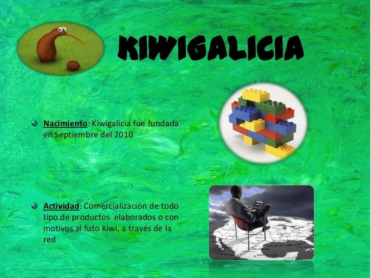 KIWIGALICIA<br />Nacimiento: Kiwigalicia fue fundada en Septiembre del 2010<br />Actividad: Comercialización de todo tipo ...