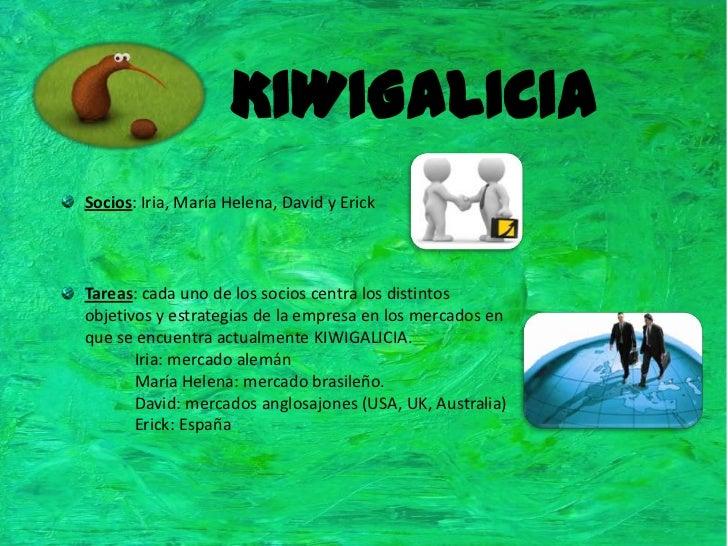 KIWIGALICIA<br />Socios: Iria, María Helena, David y Erick<br />Tareas: cada uno de los socios centra los distintos objeti...