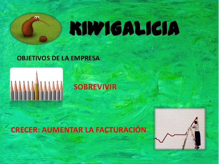 KIWIGALICIA<br />OBJETIVOS DE LA EMPRESA:<br />SOBREVIVIR<br />CRECER: AUMENTAR LA FACTURACIÓN<br />
