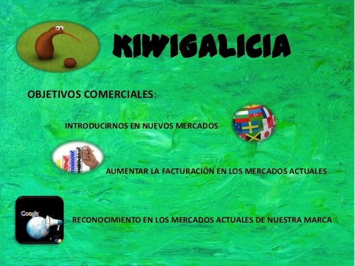 KIWIGALICIA<br />OBJETIVOS COMERCIALES:<br />INTRODUCIRNOS EN NUEVOS MERCADOS<br />AUMENTAR LA FACTURACIÓN EN LOS MERCADOS...