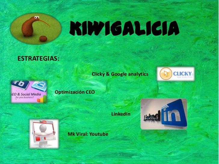 KIWIGALICIA<br />ESTRATEGIAS:<br />Clicky & Google analytics<br />Optimización CEO<br />Linkedin<br />Mk Viral: Youtube<br />