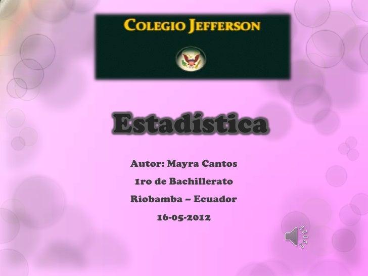 Estadística Autor: Mayra Cantos 1ro de Bachillerato Riobamba – Ecuador     16-05-2012