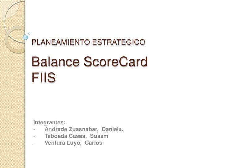 PLANEAMIENTO ESTRATEGICOBalance ScoreCardFIISIntegrantes:-   Andrade Zuasnabar, Daniela.-   Taboada Casas, Susam-   Ventur...