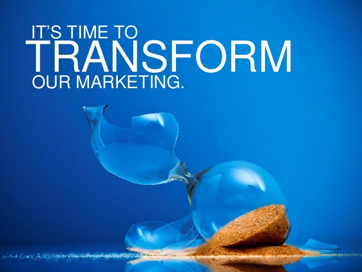 IT'S TIME TOTRANSFORMOUR MARKETING.