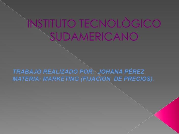 INSTITUTO TECNOLÒGICO SUDAMERICANO<br />TRABAJO REALIZADO POR:  JOHANA PÉREZ<br />MATERIA: MARKETING (FIJACIÓN  DE PRECIOS...