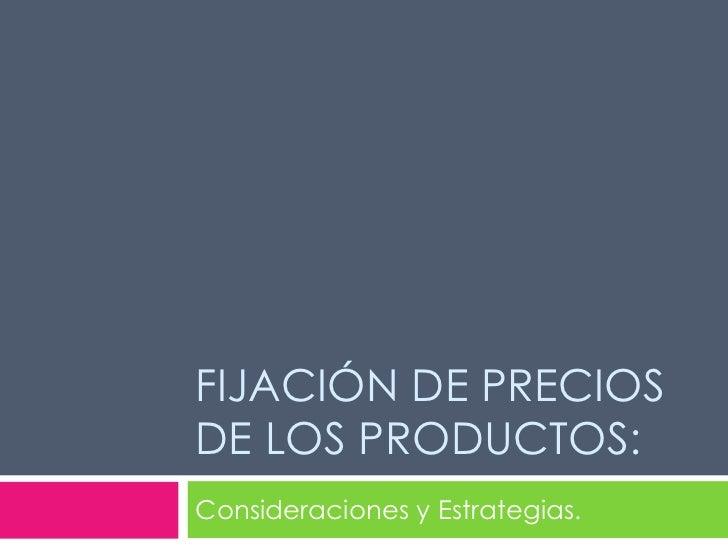FIJACIÓN DE PRECIOS DE LOS PRODUCTOS: Consideraciones y Estrategias.