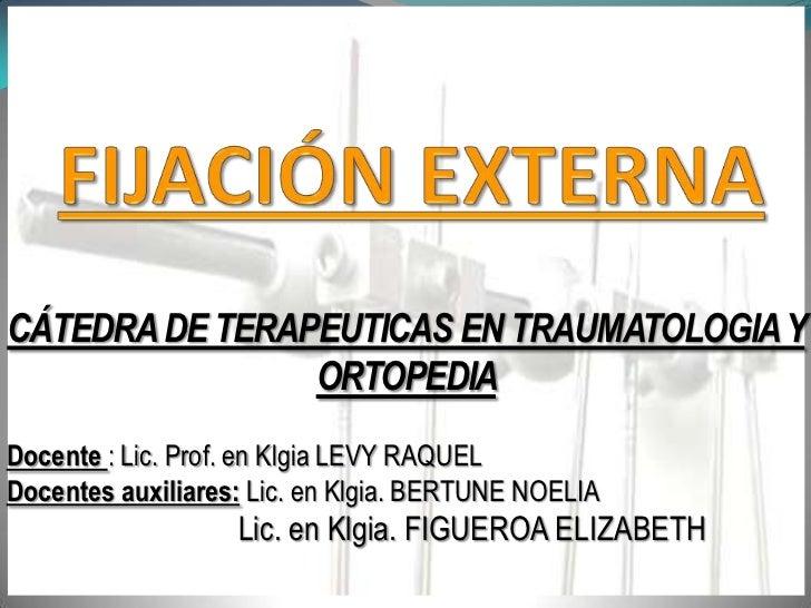 FIJACIÓN EXTERNA<br />CÁTEDRA DE TERAPEUTICAS EN TRAUMATOLOGIA Y ORTOPEDIA <br />Docente : Lic. Prof. en Klgia LEVY RAQUEL...
