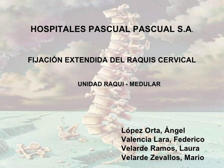 HOSPITALES PASCUAL PASCUAL S.A.FIJACIÓN EXTENDIDA DEL RAQUIS CERVICAL           UNIDAD RAQUI - MEDULAR                    ...